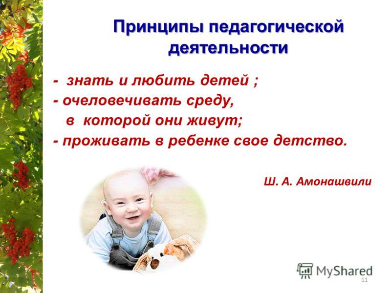 Принципы педагогической деятельности - знать и любить детей ; - очеловечивать среду, в которой они живут; - проживать в ребенке свое детство. Ш. А. Амонашвили 11