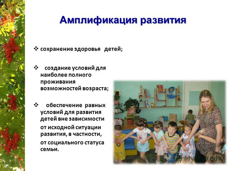 Амплификация развития создание условий для наиболее полного проживания возможностей возраста; обеспечение равных условий для развития детей вне зависимости от исходной ситуации развития, в частности, от социального статуса семьи. сохранение здоровья