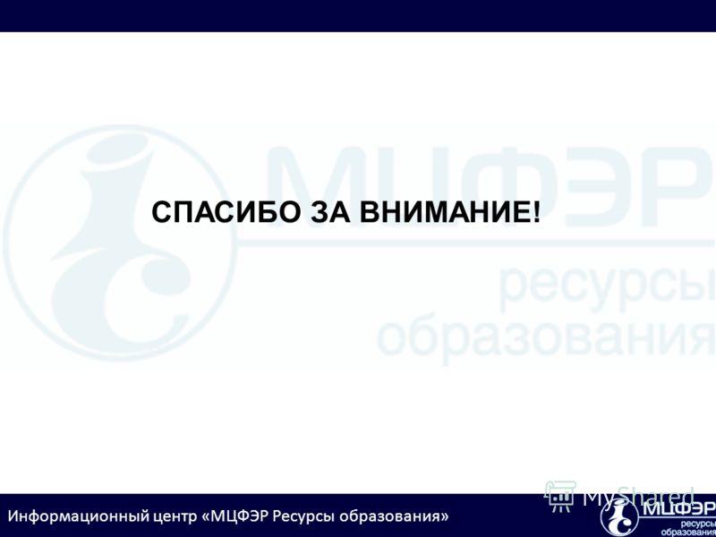 Информационный центр «МЦФЭР Ресурсы образования» СПАСИБО ЗА ВНИМАНИЕ!