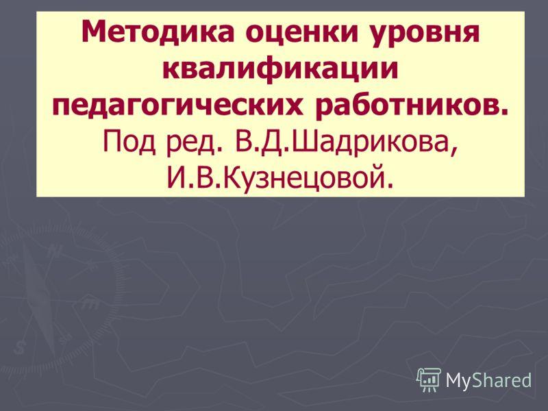 Методика оценки уровня квалификации педагогических работников. Под ред. В.Д.Шадрикова, И.В.Кузнецовой.