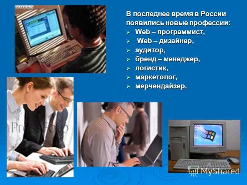 В последнее время в России появились новые профессии: Web – программист, Web – программист, Web – дизайнер, Web – дизайнер, аудитор, аудитор, бренд – менеджер, бренд – менеджер, логистик, логистик, маркетолог, маркетолог, мерчендайзер. мерчендайзер.