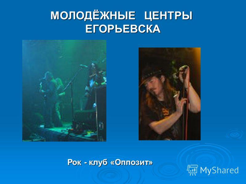 МОЛОДЁЖНЫЕ ЦЕНТРЫ ЕГОРЬЕВСКА Рок - клуб «Оппозит»