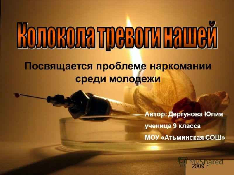 Посвящается проблеме наркомании среди молодежи Автор: Дергунова Юлия ученица 9 класса МОУ «Атьминская СОШ» 2009 г