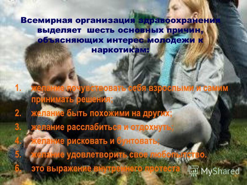 Всемирная организация здравоохранения выделяет шесть основных причин, объясняющих интерес молодежи к наркотикам: 1.желание почувствовать себя взрослыми и самим принимать решения; 2.желание быть похожими на других; 3.желание расслабиться и отдохнуть;
