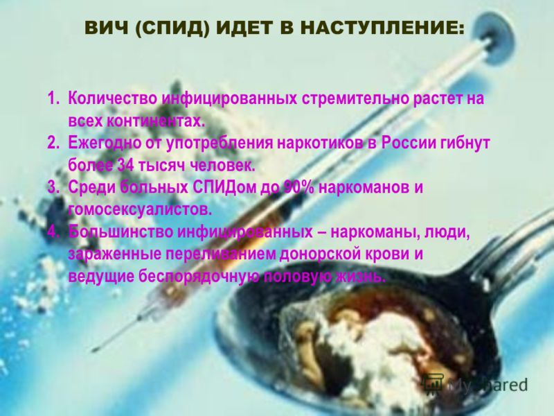 ВИЧ (СПИД) ИДЕТ В НАСТУПЛЕНИЕ: 1.Количество инфицированных стремительно растет на всех континентах. 2.Ежегодно от употребления наркотиков в России гибнут более 34 тысяч человек. 3.Среди больных СПИДом до 90% наркоманов и гомосексуалистов. 4. Большинс