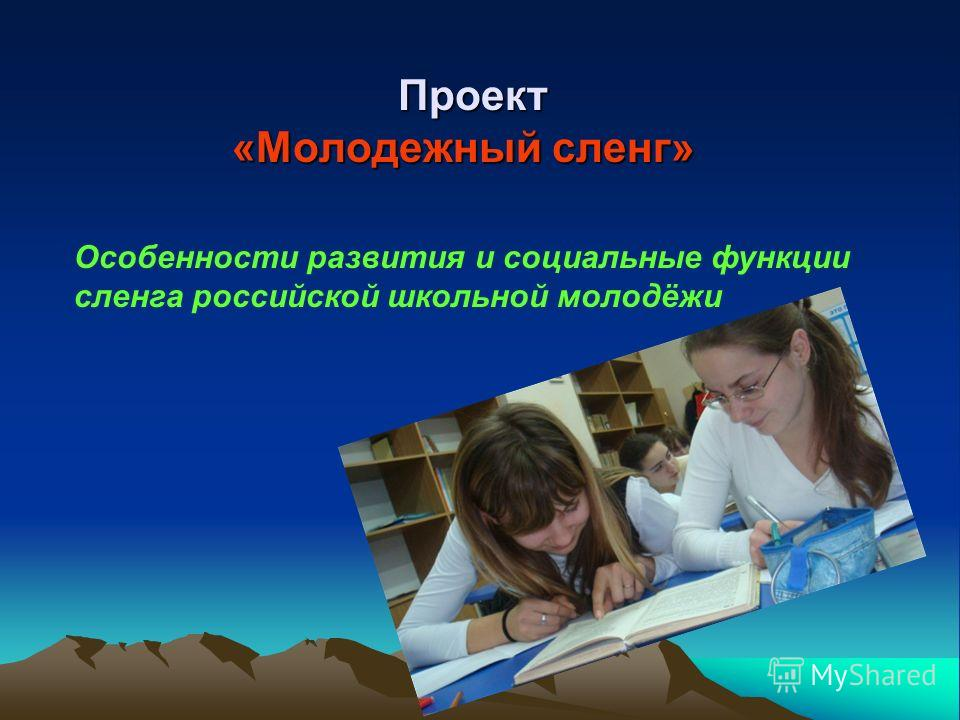 Проект «Молодежный сленг» Особенности развития и социальные функции сленга российской школьной молодёжи