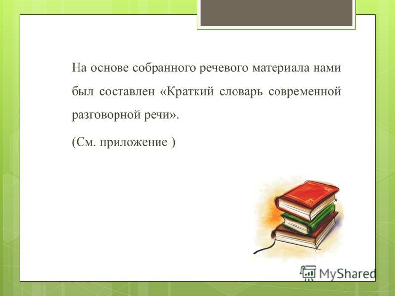 На основе собранного речевого материала нами был составлен «Краткий словарь современной разговорной речи». (См. приложение )