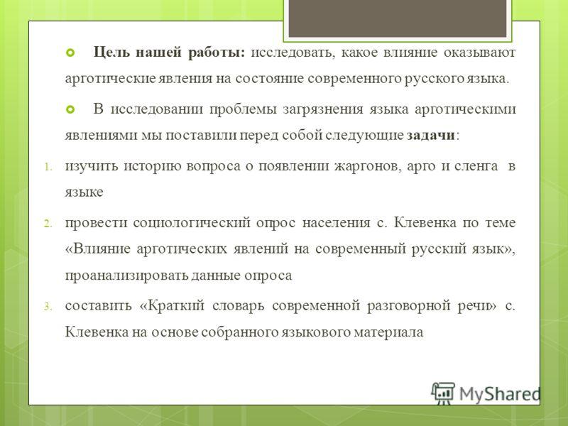 Цель нашей работы: исследовать, какое влияние оказывают арготические явления на состояние современного русского языка. В исследовании проблемы загрязнения языка арготическими явлениями мы поставили перед собой следующие задачи: 1. изучить историю воп