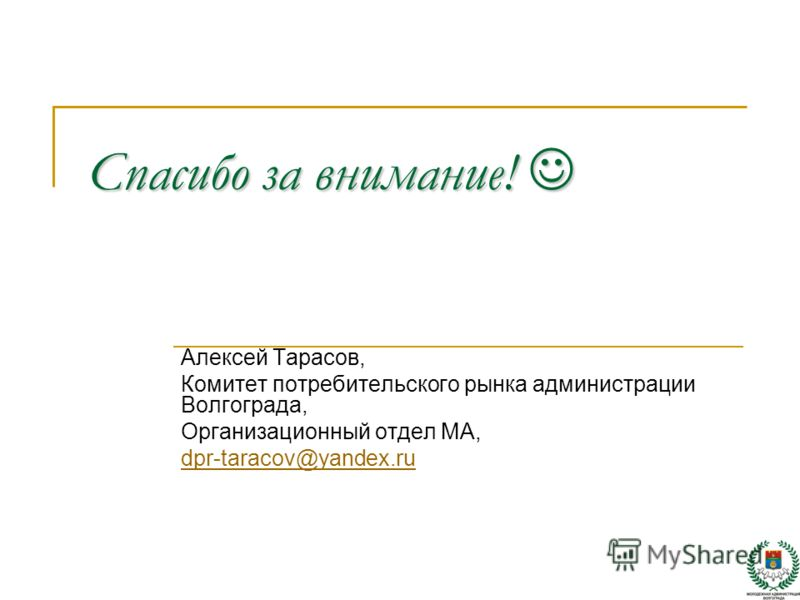 Спасибо за внимание! Спасибо за внимание! Алексей Тарасов, Комитет потребительского рынка администрации Волгограда, Организационный отдел МА, dpr-taracov@yandex.ru
