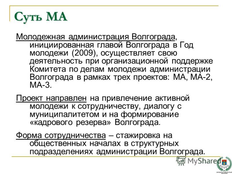 Суть МА Молодежная администрация Волгограда, инициированная главой Волгограда в Год молодежи (2009), осуществляет свою деятельность при организационной поддержке Комитета по делам молодежи администрации Волгограда в рамках трех проектов: МА, МА-2, МА