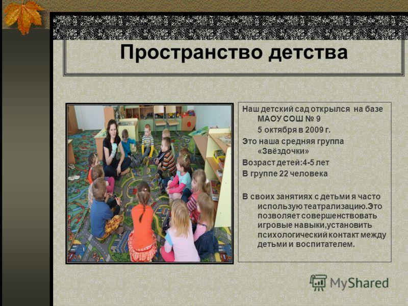 Пространство детства Наш детский сад открылся на базе МАОУ СОШ 9 5 октября в 2009 г. Это наша средняя группа «Звёздочки» Возраст детей:4-5 лет В группе 22 человека В своих занятиях с детьми я часто использую театрализацию.Это позволяет совершенствова