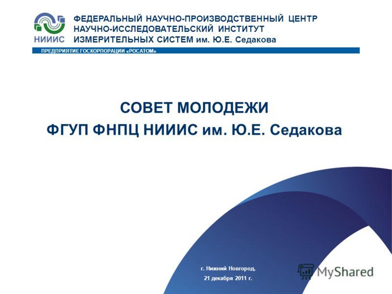 1 ПРЕДПРИЯТИЕ ГОСКОРПОРАЦИИ «РОСАТОМ» г. Нижний Новгород, 21 декабря 2011 г. ФЕДЕРАЛЬНЫЙ НАУЧНО-ПРОИЗВОДСТВЕННЫЙ ЦЕНТР НАУЧНО-ИССЛЕДОВАТЕЛЬСКИЙ ИНСТИТУТ ИЗМЕРИТЕЛЬНЫХ СИСТЕМ им. Ю.Е. Седакова СОВЕТ МОЛОДЕЖИ ФГУП ФНПЦ НИИИС им. Ю.Е. Седакова