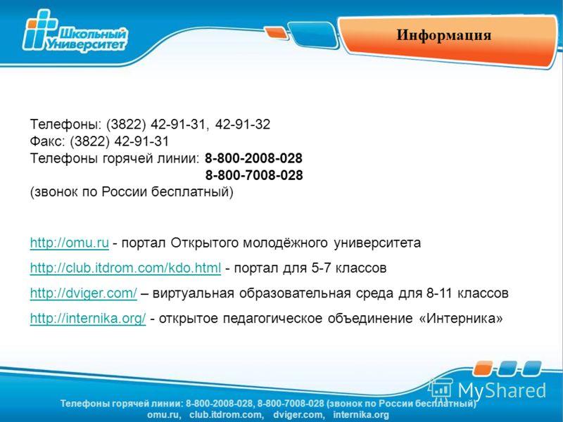 Телефоны горячей линии: 8-800-2008-028, 8-800-7008-028 (звонок по России бесплатный) omu.ru, club.itdrom.com, dviger.com, internika.org Информация Телефоны: (3822) 42-91-31, 42-91-32 Факс: (3822) 42-91-31 Телефоны горячей линии: 8-800-2008-028 8-800-