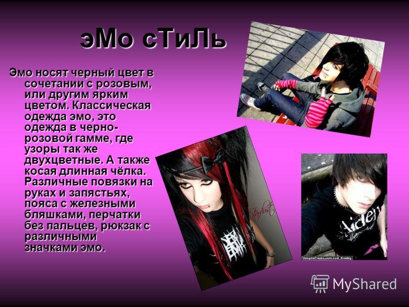 эМо сТиЛь Эмо носят черный цвет в сочетании с розовым, или другим ярким цветом. Классическая одежда эмо, это одежда в черно- розовой гамме, где узоры так же двухцветные. А также косая длинная чёлка. Различные повязки на руках и запястьях, пояса с жел