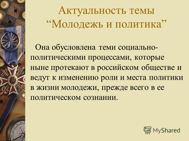 Актуальность темыМолодежь и политика Она обусловлена теми социально- политическими процессами, которые ныне протекают в российском обществе и ведут к изменению роли и места политики в жизни молодежи, прежде всего в ее политическом сознании.