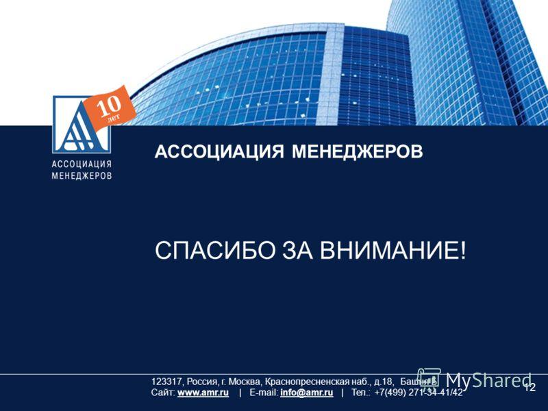 12 АССОЦИАЦИЯ МЕНЕДЖЕРОВ СПАСИБО ЗА ВНИМАНИЕ! 123317, Россия, г. Москва, Краснопресненская наб., д.18, Башня Б Сайт: www.amr.ru | E-mail: info@amr.ru | Тел.: +7(499) 271-34-41/42