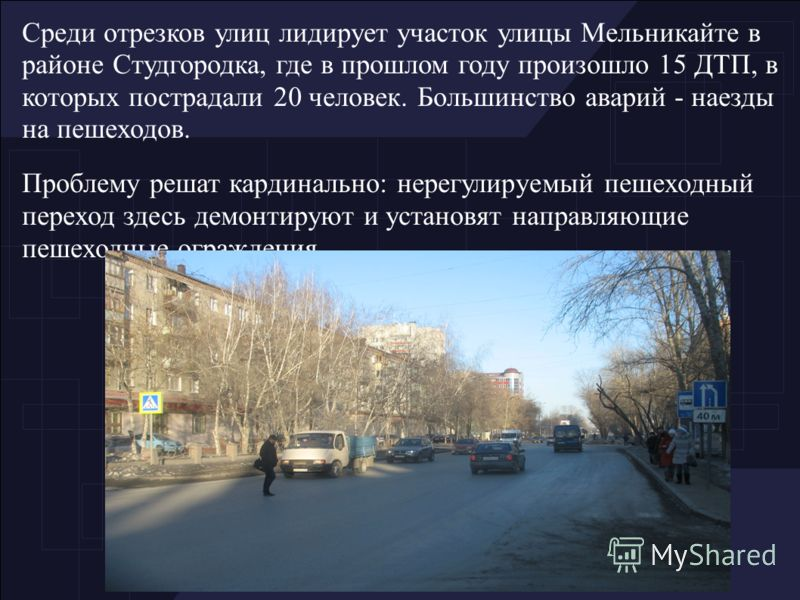 Среди отрезков улиц лидирует участок улицы Мельникайте в районе Студгородка, где в прошлом году произошло 15 ДТП, в которых пострадали 20 человек. Большинство аварий - наезды на пешеходов. Проблему решат кардинально: нерегулируемый пешеходный переход