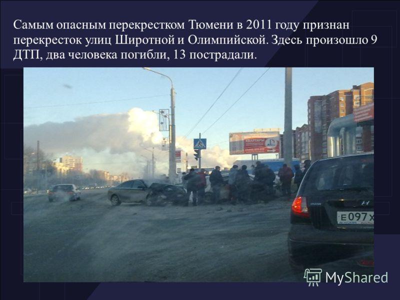 Самым опасным перекрестком Тюмени в 2011 году признан перекресток улиц Широтной и Олимпийской. Здесь произошло 9 ДТП, два человека погибли, 13 пострадали.