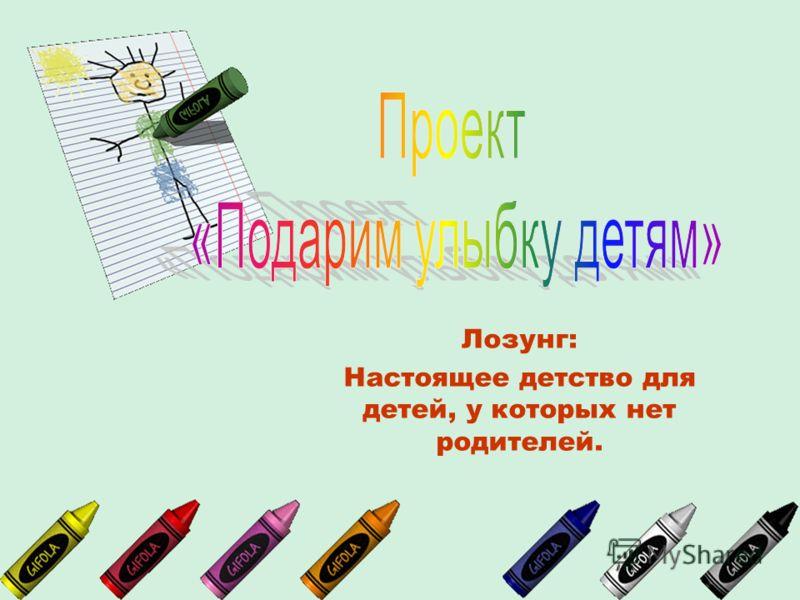 Лозунг: Настоящее детство для детей, у которых нет родителей.