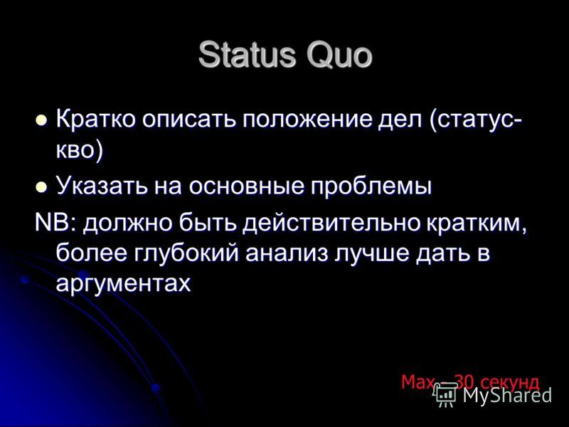 Status Quo Кратко описать положение дел (статус- кво) Кратко описать положение дел (статус- кво) Указать на основные проблемы Указать на основные проблемы NB: должно быть действительно кратким, более глубокий анализ лучше дать в аргументах Max - 30 с