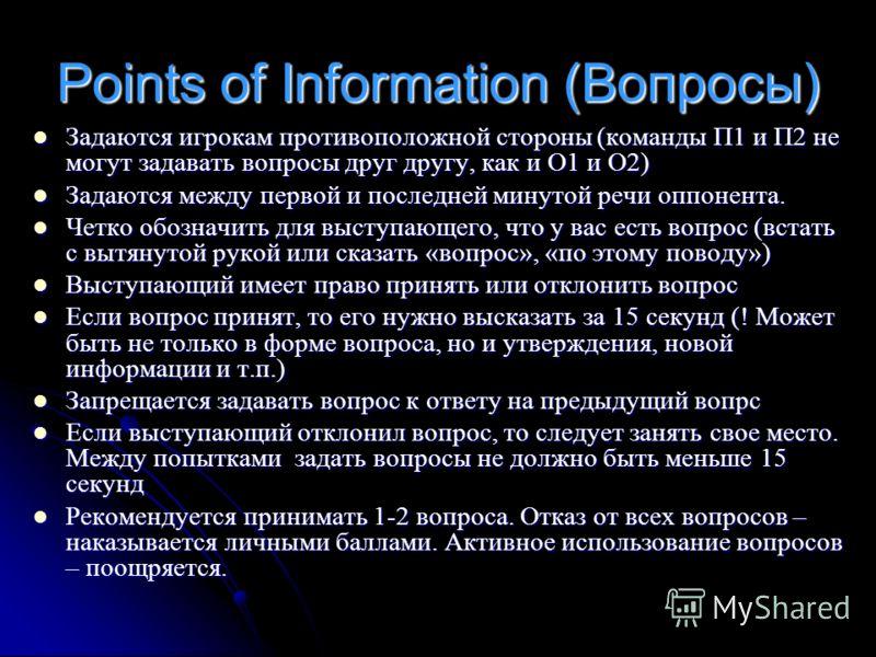 Points of Information (Вопросы) Задаются игрокам противоположной стороны (команды П1 и П2 не могут задавать вопросы друг другу, как и О1 и О2) Задаются игрокам противоположной стороны (команды П1 и П2 не могут задавать вопросы друг другу, как и О1 и