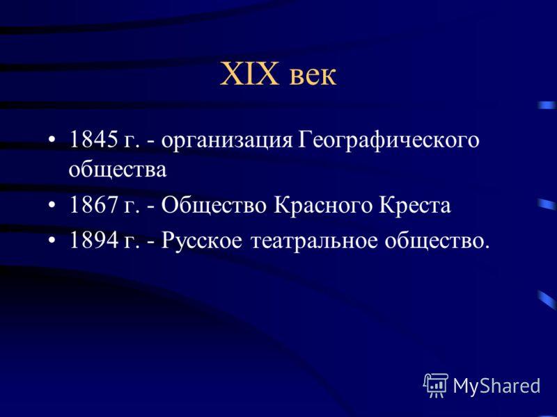 XIX век 1845 г. - организация Географического общества 1867 г. - Общество Красного Креста 1894 г. - Русское театральное общество.