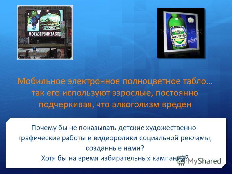 Мобильное электронное полноцветное табло… так его используют взрослые, постоянно подчеркивая, что алкоголизм вреден Почему бы не показывать детские художественно- графические работы и видеоролики социальной рекламы, созданные нами? Хотя бы на время и