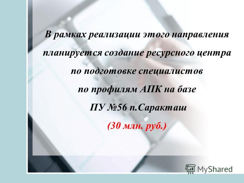 В рамках реализации этого направления планируется создание ресурсного центра по подготовке специалистов по профилям АПК на базе ПУ 56 п.Саракташ (30 млн. руб.)