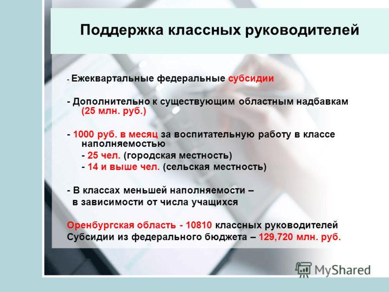 Поддержка классных руководителей - Ежеквартальные федеральные субсидии - Дополнительно к существующим областным надбавкам (25 млн. руб.) - 1000 руб. в месяц за воспитательную работу в классе наполняемостью - 25 чел. (городская местность) - 14 и выше