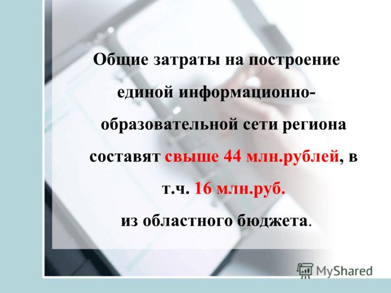 Общие затраты на построение единой информационно- образовательной сети региона составят свыше 44 млн.рублей, в т.ч. 16 млн.руб. из областного бюджета.
