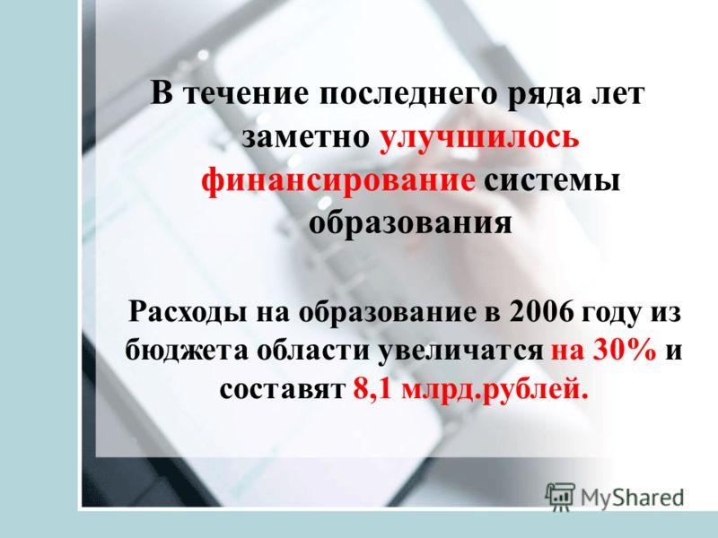 В течение последнего ряда лет заметно улучшилось финансирование системы образования Расходы на образование в 2006 году из бюджета области увеличатся на 30% и составят 8,1 млрд.рублей.