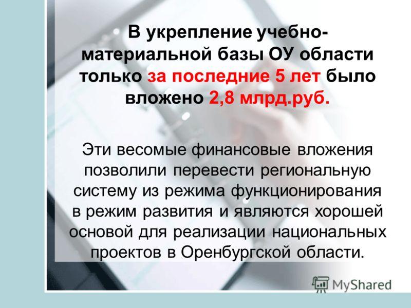 В укрепление учебно- материальной базы ОУ области только за последние 5 лет было вложено 2,8 млрд.руб. Эти весомые финансовые вложения позволили перевести региональную систему из режима функционирования в режим развития и являются хорошей основой для