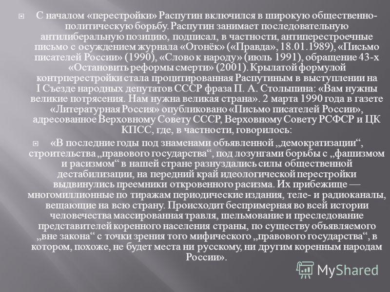С началом « перестройки » Распутин включился в широкую общественно - политическую борьбу. Распутин занимает последовательную антилиберальную позицию, подписал, в частности, антиперестроечные письмо с осуждением журнала « Огонёк » (« Правда », 18.01.1