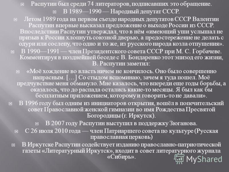 Распутин был среди 74 литераторов, подписавших это обращение. В 19891990 Народный депутат СССР. Летом 1989 года на первом съезде народных депутатов СССР Валентин Распутин впервые высказал предложение о выходе России из СССР. Впоследствии Распутин утв