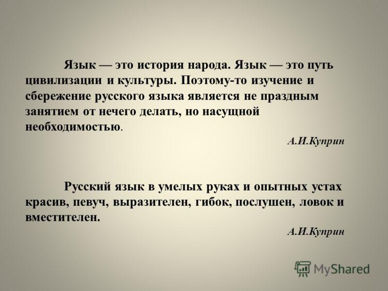 Язык это история народа. Язык это путь цивилизации и культуры. Поэтому-то изучение и сбережение русского языка является не праздным занятием от нечего делать, но насущной необходимостью. А.И.Куприн Русский язык в умелых руках и опытных устах красив,