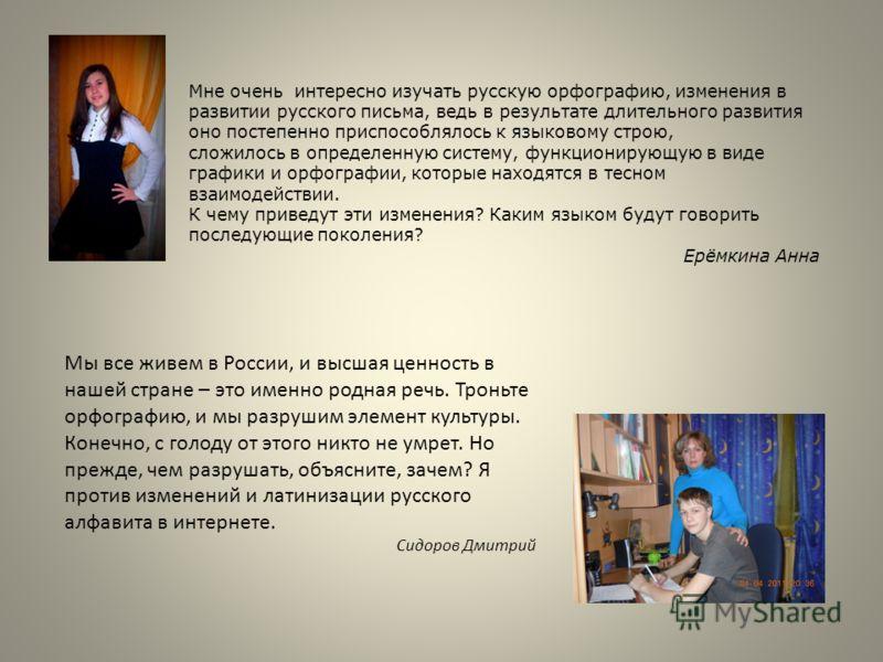 Мне очень интересно изучать русскую орфографию, изменения в развитии русского письма, ведь в результате длительного развития оно постепенно приспособлялось к языковому строю, сложилось в определенную систему, функционирующую в виде графики и орфограф