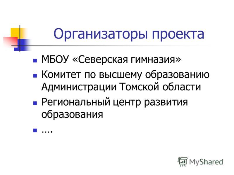 Организаторы проекта МБОУ «Северская гимназия» Комитет по высшему образованию Администрации Томской области Региональный центр развития образования ….
