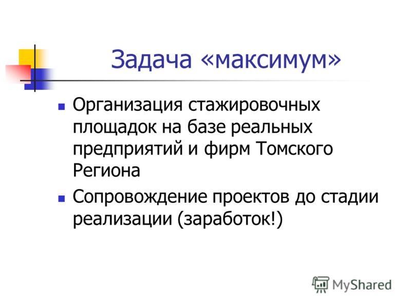 Задача «максимум» Организация стажировочных площадок на базе реальных предприятий и фирм Томского Региона Сопровождение проектов до стадии реализации (заработок!)