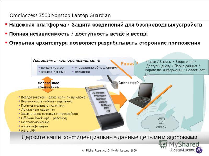 All Rights Reserved © Alcatel-Lucent 2009 WiFi 3G WiMax Connected? OmniAccess 3500 Nonstop Laptop Guardian Надежная платформа / Защита соединений для беспроводных устройств Полная независимость / доступность везде и всегда Открытая архитектура позвол
