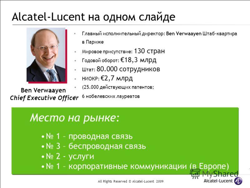 All Rights Reserved © Alcatel-Lucent 2009 Alcatel-Lucent на одном слайде Главный исполнительный директор: Ben Verwaayen Штаб-квартира в Париже Мировое присутствие: 130 стран Годовой оборот: 18,3 млрд Штат: 80.000 сотрудников НИОКР: 2,7 млрд (25.000 д