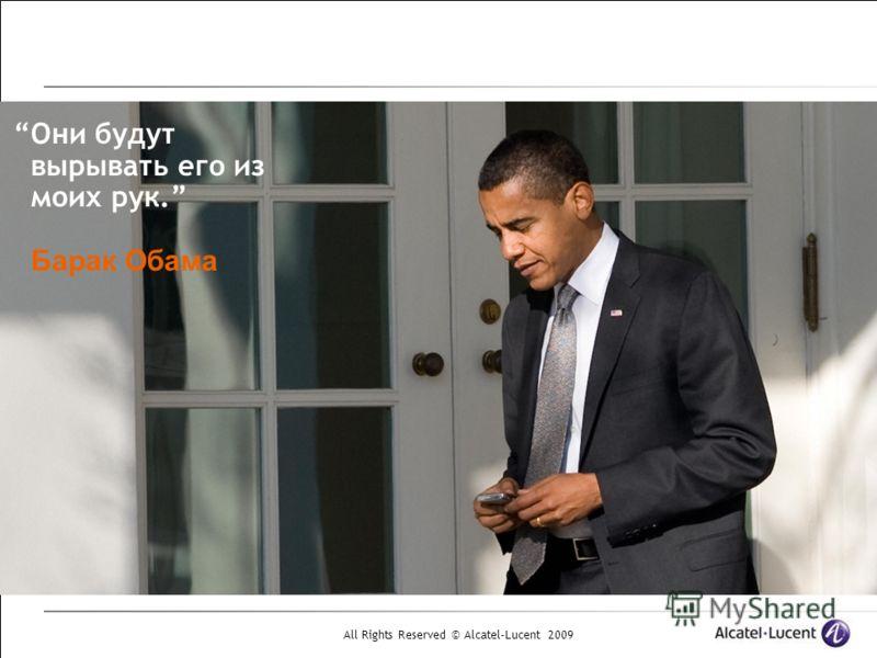 All Rights Reserved © Alcatel-Lucent 2009 Они будут вырывать его из моих рук. Барак Обама