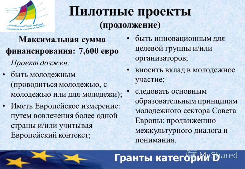 Гранты категории D Пилотные проекты (продолжение) Максимальная сумма финансирования: 7,600 евро Проект должен: быть молодежным (проводиться молодежью, с молодежью или для молодежи); Иметь Европейское измерение: путем вовлечения более одной страны и/и