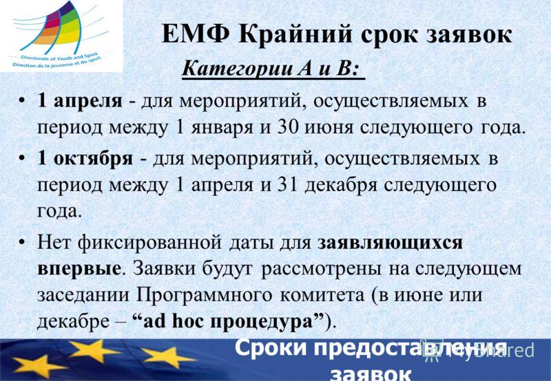 ЕМФ Крайний срок заявок Категории A и B: 1 апреля - для мероприятий, осуществляемых в период между 1 января и 30 июня следующего года. 1 октября - для мероприятий, осуществляемых в период между 1 апреля и 31 декабря следующего года. Нет фиксированной