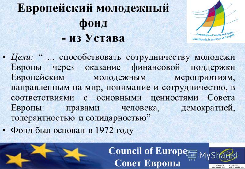 Европейский молодежный фонд - из Устава Цели:... способствовать сотрудничеству молодежи Европы через оказание финансовой поддержки Европейским молодежным мероприятиям, направленным на мир, понимание и сотрудничество, в соответствиями с основными ценн