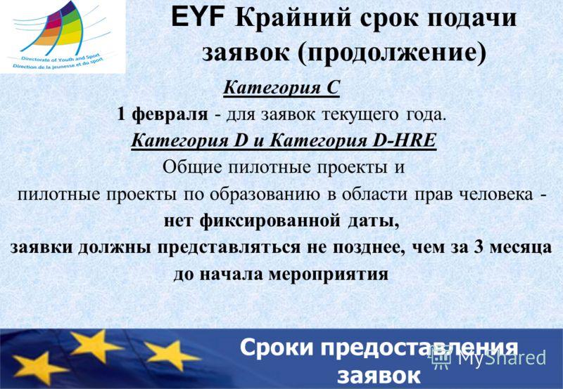 EYF Крайний срок подачи заявок (продолжение) Категория C 1 февраля - для заявок текущего года. Категория D и Категория D-HRE Общие пилотные проекты и пилотные проекты по образованию в области прав человека - нет фиксированной даты, заявки должны пред