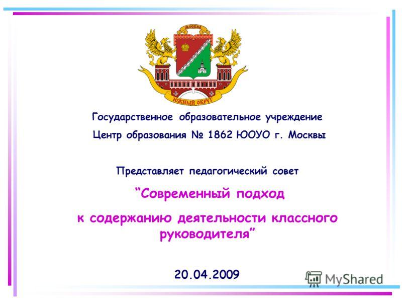 Государственное образовательное учреждение Центр образования 1862 ЮОУО г. Москвы Представляет педагогический совет Современный подход к содержанию деятельности классного руководителя 20.04.2009