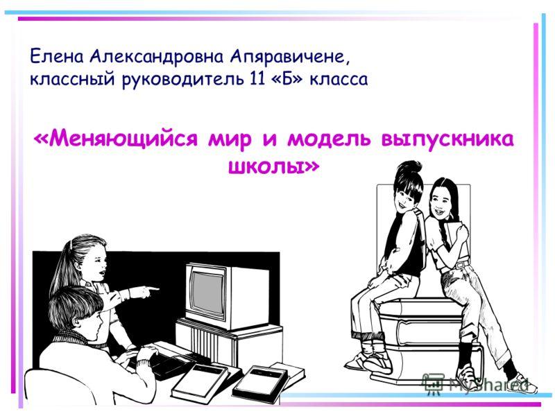 «Меняющийся мир и модель выпускника школы» Елена Александровна Апяравичене, классный руководитель 11 «Б» класса