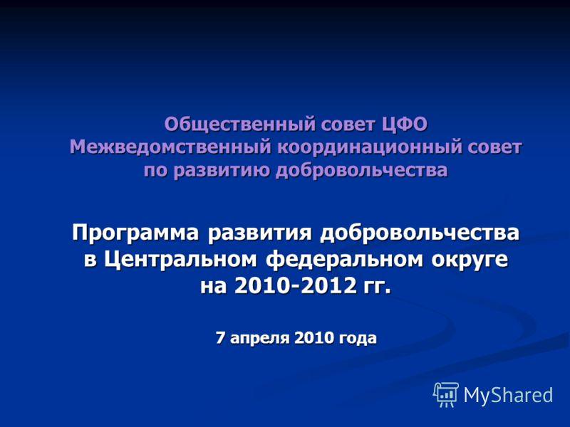 Общественный совет ЦФО Межведомственный координационный совет по развитию добровольчества Программа развития добровольчества в Центральном федеральном округе на 2010-2012 гг. 7 апреля 2010 года