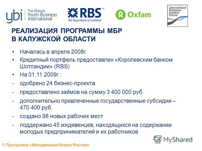 © Программа «Молодежный бизнес России» Началась в апреле 2008г. Кредитный портфель предоставлен «Королевским банком Шотландии» (RBS) На 01.11.2009г.: -одобрено 24 бизнес-проекта -предоставлено займов на сумму 3 400 000 руб. -дополнительно привлеченны