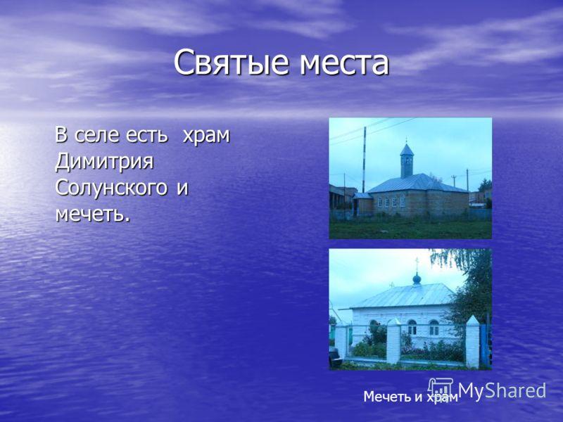 Святые места В селе есть храм Димитрия Солунского и мечеть. В селе есть храм Димитрия Солунского и мечеть. Мечеть и храм